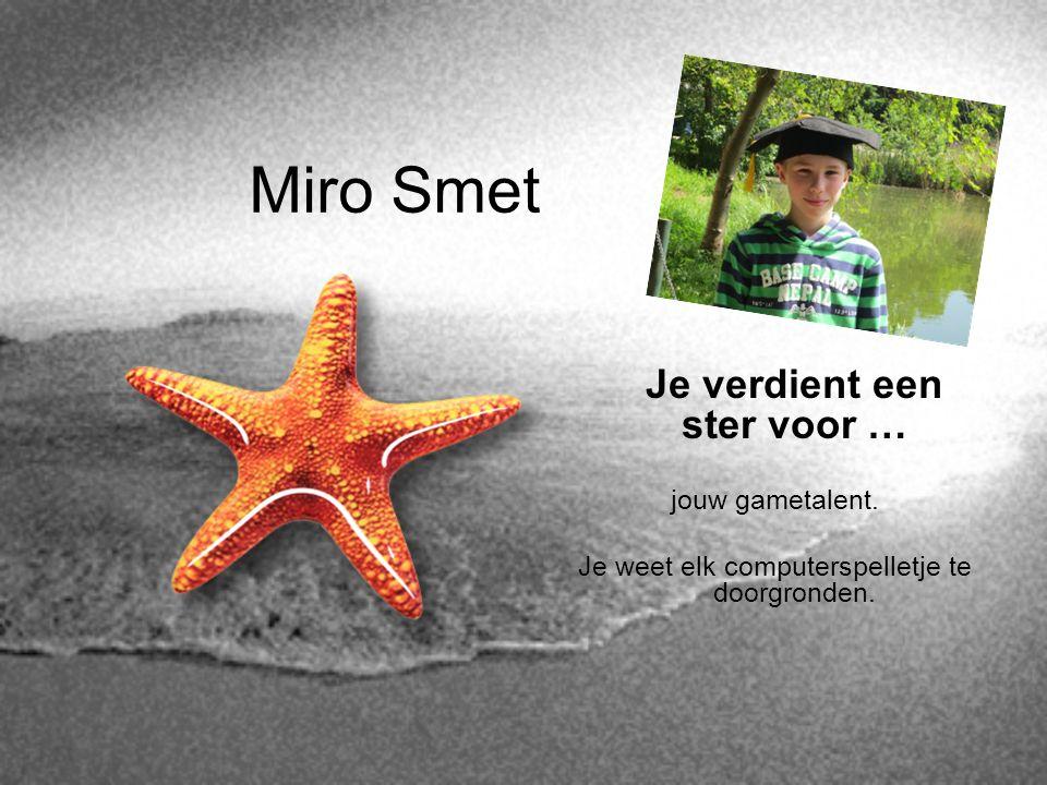 Miro Smet Je verdient een ster voor … jouw gametalent. Je weet elk computerspelletje te doorgronden.