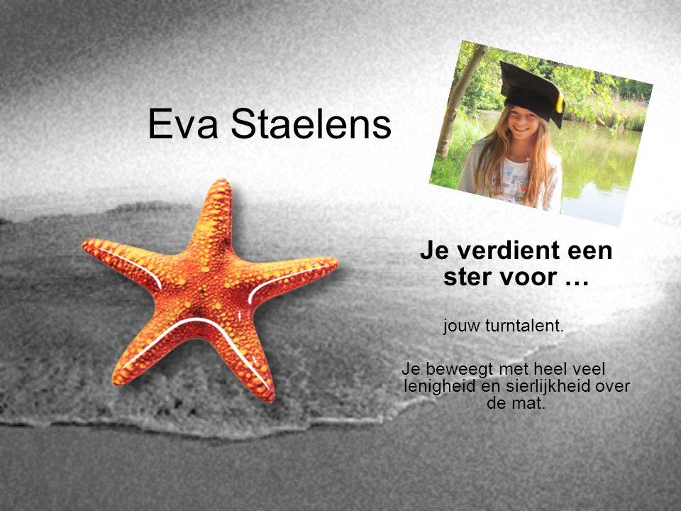Eva Staelens Je verdient een ster voor … jouw turntalent. Je beweegt met heel veel lenigheid en sierlijkheid over de mat.