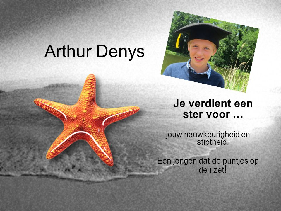 Arthur Denys Je verdient een ster voor … jouw nauwkeurigheid en stiptheid. Een jongen dat de puntjes op de i zet !