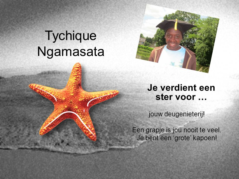 Tychique Ngamasata Je verdient een ster voor … jouw deugenieterij! Een grapje is jou nooit te veel. Je bent een 'grote' kapoen!