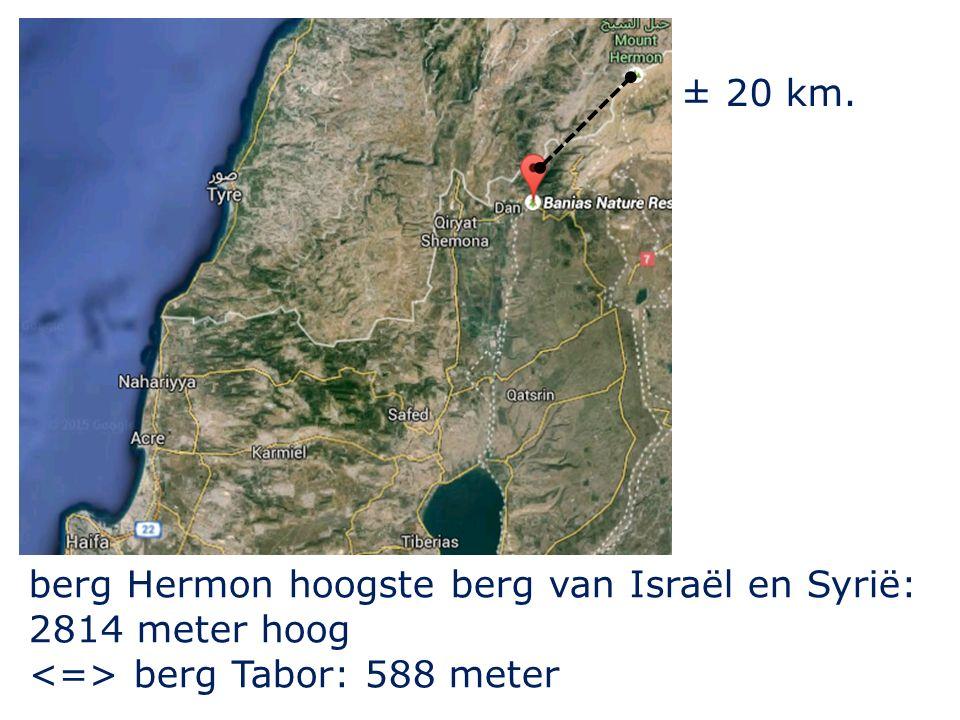 ± 20 km. berg Hermon hoogste berg van Israël en Syrië: 2814 meter hoog berg Tabor: 588 meter