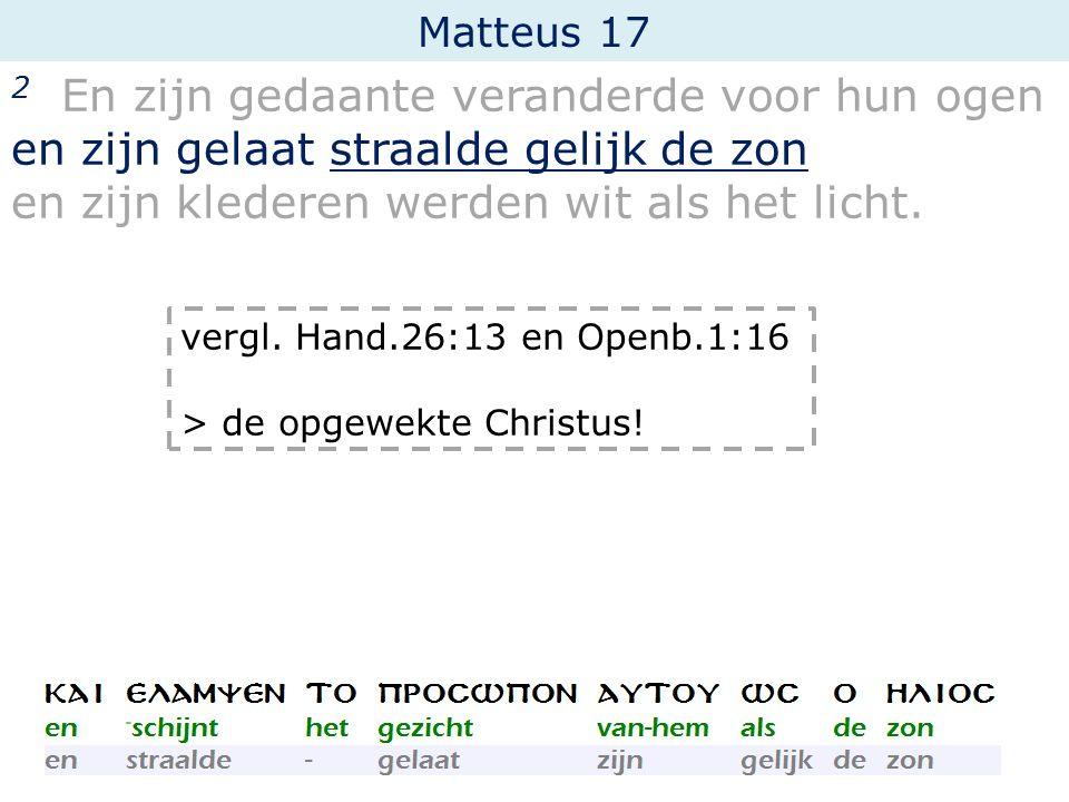 Matteus 17 2 En zijn gedaante veranderde voor hun ogen en zijn gelaat straalde gelijk de zon en zijn klederen werden wit als het licht. vergl. Hand.26
