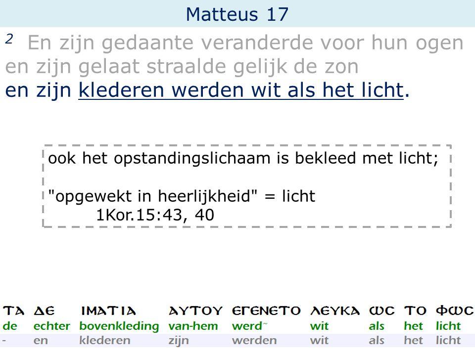 Matteus 17 2 En zijn gedaante veranderde voor hun ogen en zijn gelaat straalde gelijk de zon en zijn klederen werden wit als het licht. ook het opstan