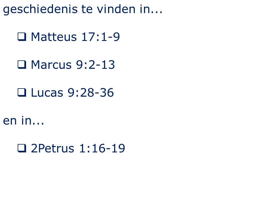 geschiedenis te vinden in...  Matteus 17:1-9  Marcus 9:2-13  Lucas 9:28-36 en in...  2Petrus 1:16-19