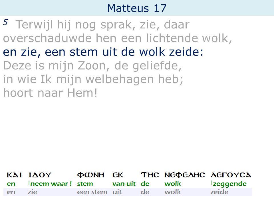 Matteus 17 5 Terwijl hij nog sprak, zie, daar overschaduwde hen een lichtende wolk, en zie, een stem uit de wolk zeide: Deze is mijn Zoon, de geliefde