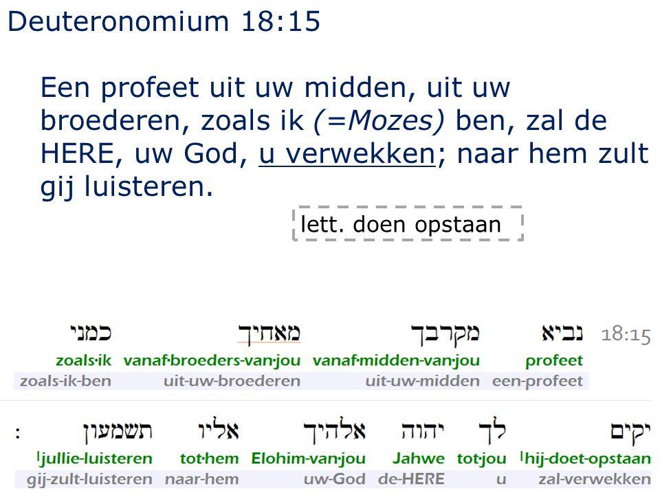 Deuteronomium 18:15 Een profeet uit uw midden, uit uw broederen, zoals ik (=Mozes) ben, zal de HERE, uw God, u verwekken; naar hem zult gij luisteren.