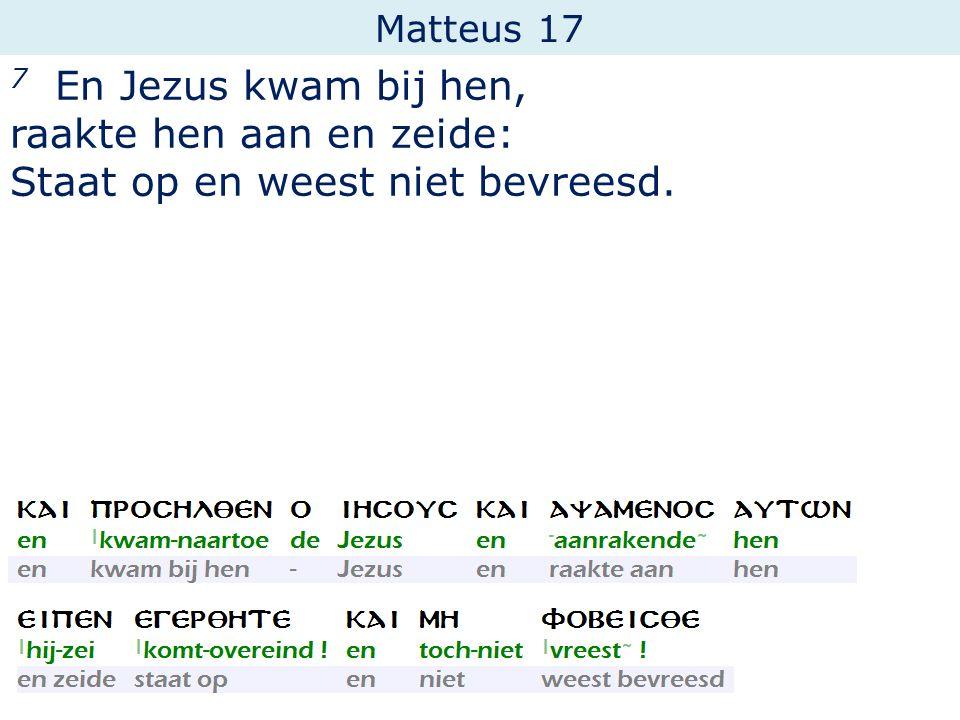 Matteus 17 7 En Jezus kwam bij hen, raakte hen aan en zeide: Staat op en weest niet bevreesd.