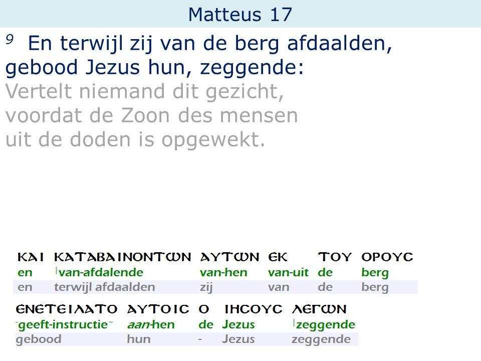 Matteus 17 9 En terwijl zij van de berg afdaalden, gebood Jezus hun, zeggende: Vertelt niemand dit gezicht, voordat de Zoon des mensen uit de doden is