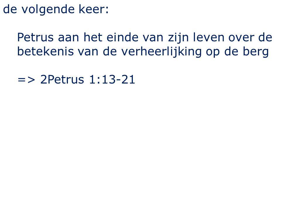 de volgende keer: Petrus aan het einde van zijn leven over de betekenis van de verheerlijking op de berg => 2Petrus 1:13-21