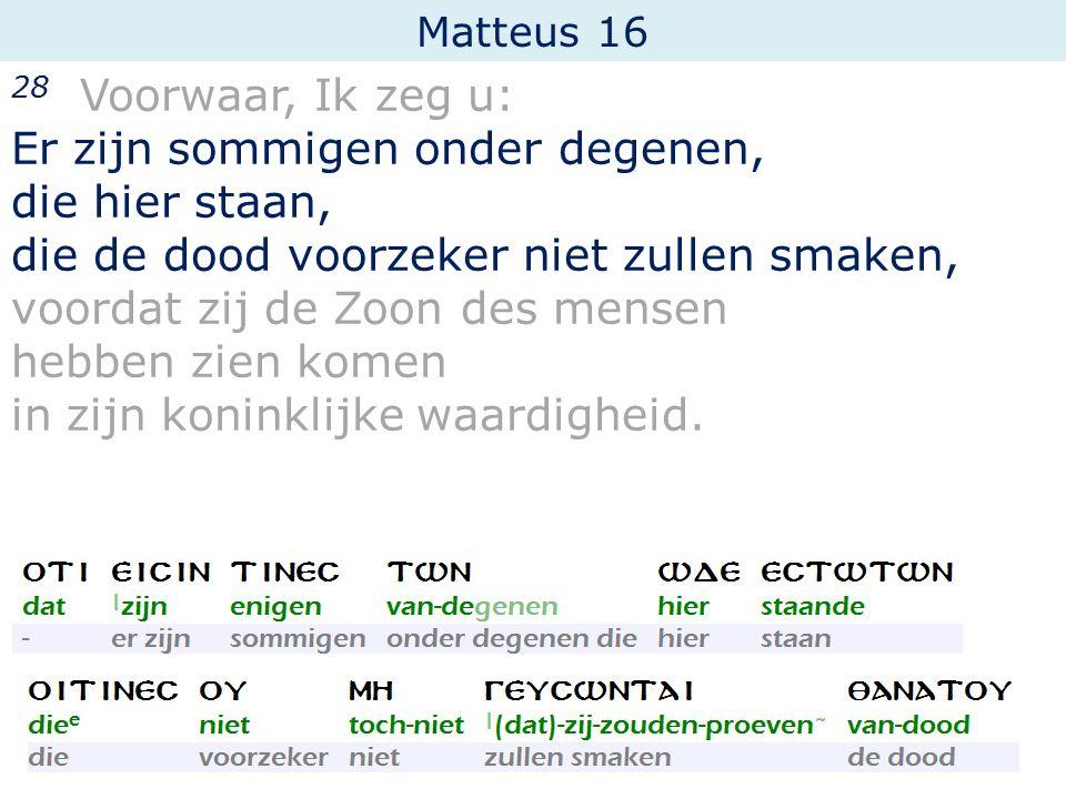 Matteus 16 28 Voorwaar, Ik zeg u: Er zijn sommigen onder degenen, die hier staan, die de dood voorzeker niet zullen smaken, voordat zij de Zoon des me