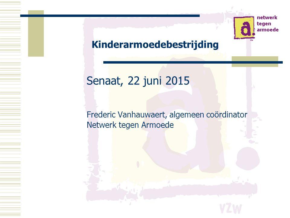 Kinderarmoedebestrijding Senaat, 22 juni 2015 Frederic Vanhauwaert, algemeen coördinator Netwerk tegen Armoede