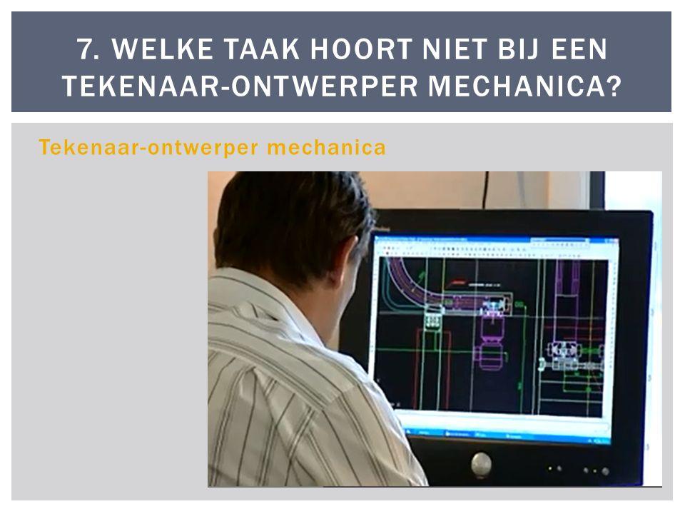 Tekenaar-ontwerper mechanica 7. WELKE TAAK HOORT NIET BIJ EEN TEKENAAR-ONTWERPER MECHANICA?
