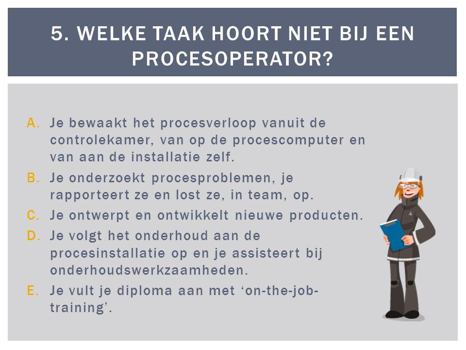 A.Je bewaakt het procesverloop vanuit de controlekamer, van op de procescomputer en van aan de installatie zelf.