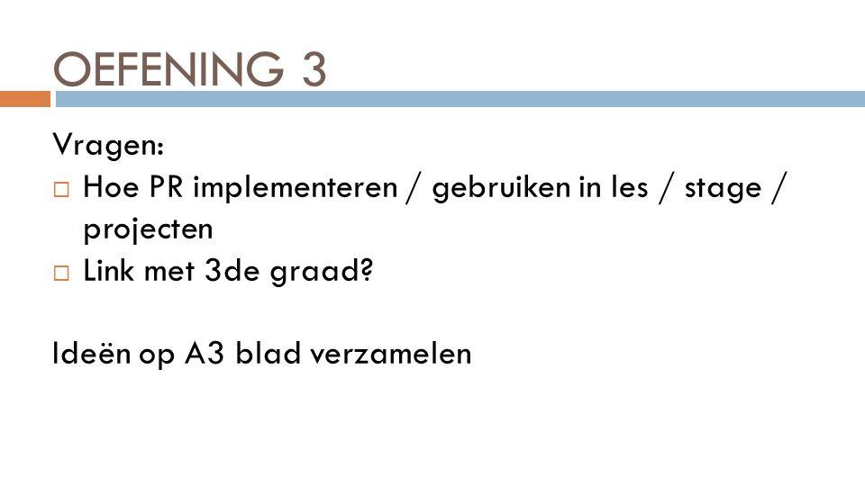 OEFENING 3 Vragen:  Hoe PR implementeren / gebruiken in les / stage / projecten  Link met 3de graad? Ideën op A3 blad verzamelen