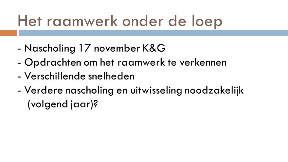 Het raamwerk onder de loep - Nascholing 17 november K&G - Opdrachten om het raamwerk te verkennen - Verschillende snelheden - Verdere nascholing en ui