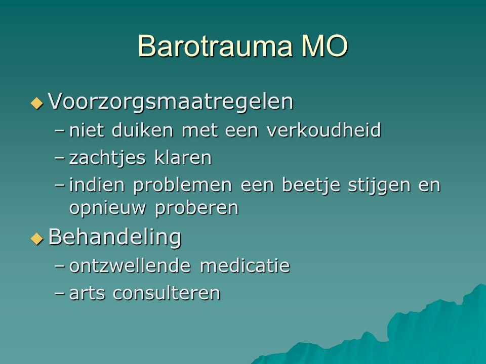 Barotrauma MO  Voorzorgsmaatregelen –niet duiken met een verkoudheid –zachtjes klaren –indien problemen een beetje stijgen en opnieuw proberen  Behandeling –ontzwellende medicatie –arts consulteren