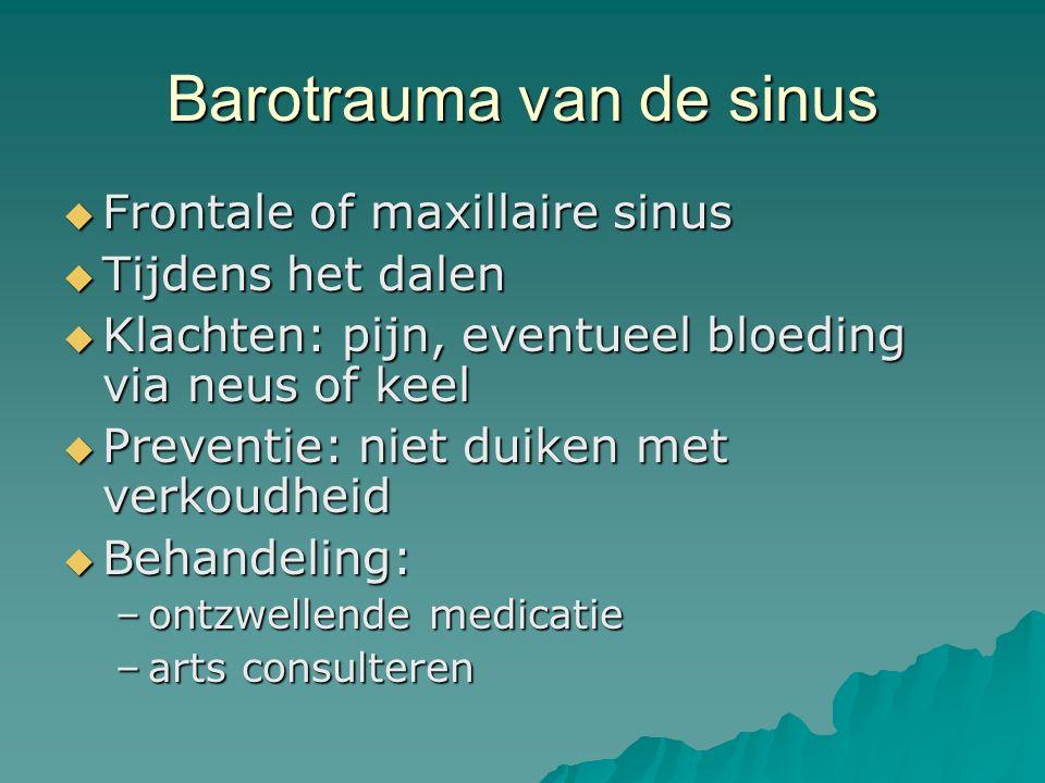 Barotrauma van de sinus  Frontale of maxillaire sinus  Tijdens het dalen  Klachten: pijn, eventueel bloeding via neus of keel  Preventie: niet duiken met verkoudheid  Behandeling: –ontzwellende medicatie –arts consulteren