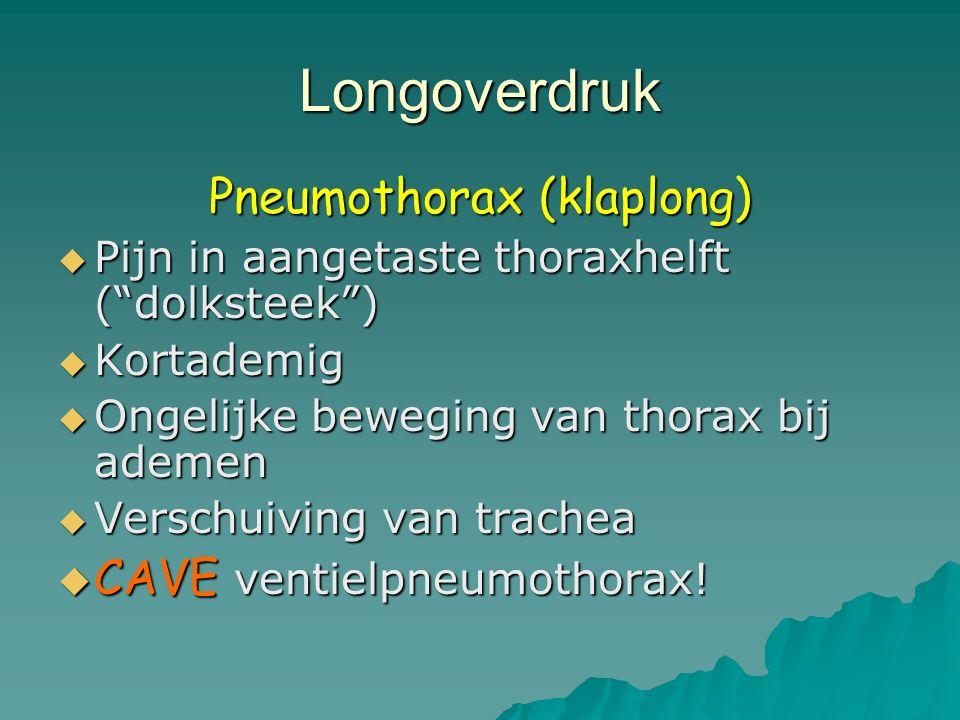 Longoverdruk Pneumothorax (klaplong)  Pijn in aangetaste thoraxhelft ( dolksteek )  Kortademig  Ongelijke beweging van thorax bij ademen  Verschuiving van trachea  CAVE ventielpneumothorax!