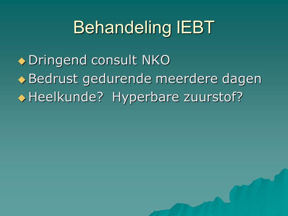 Behandeling IEBT  Dringend consult NKO  Bedrust gedurende meerdere dagen  Heelkunde? Hyperbare zuurstof?