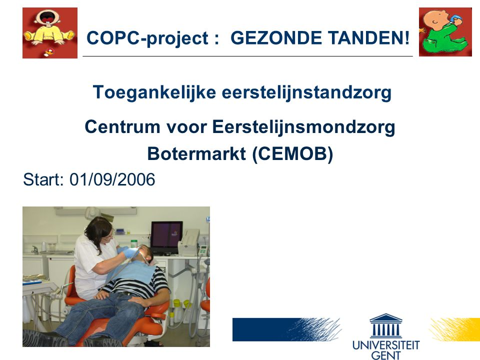 Toegankelijke eerstelijnstandzorg Centrum voor Eerstelijnsmondzorg Botermarkt (CEMOB) Start: 01/09/2006 COPC-project : GEZONDE TANDEN!