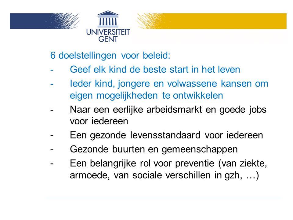 6 doelstellingen voor beleid: -Geef elk kind de beste start in het leven -Ieder kind, jongere en volwassene kansen om eigen mogelijkheden te ontwikkelen -Naar een eerlijke arbeidsmarkt en goede jobs voor iedereen -Een gezonde levensstandaard voor iedereen -Gezonde buurten en gemeenschappen -Een belangrijke rol voor preventie (van ziekte, armoede, van sociale verschillen in gzh, …)