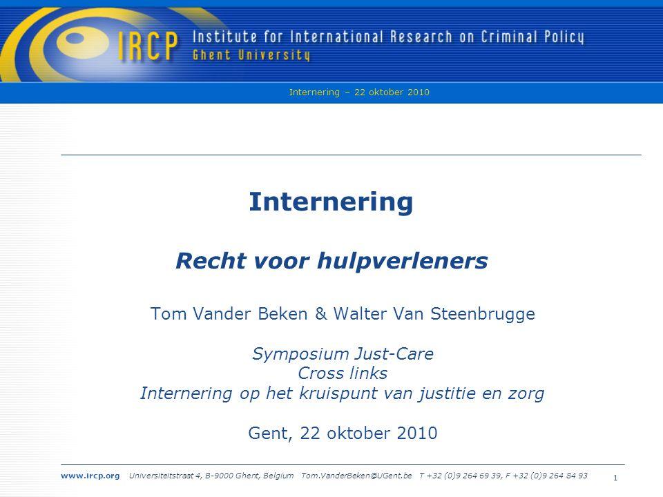 www.ircp.org Universiteitstraat 4, B-9000 Ghent, Belgium Tom.VanderBeken@UGent.be T +32 (0)9 264 69 39, F +32 (0)9 264 84 93 Internering – 22 oktober 2010 1 Internering Recht voor hulpverleners Tom Vander Beken & Walter Van Steenbrugge Symposium Just-Care Cross links Internering op het kruispunt van justitie en zorg Gent, 22 oktober 2010