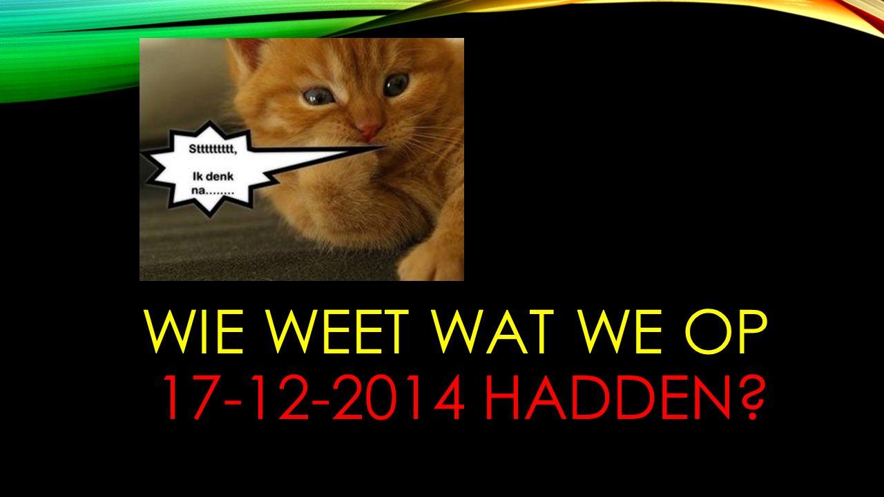 WIE WEET WAT WE OP 17-12-2014 HADDEN?