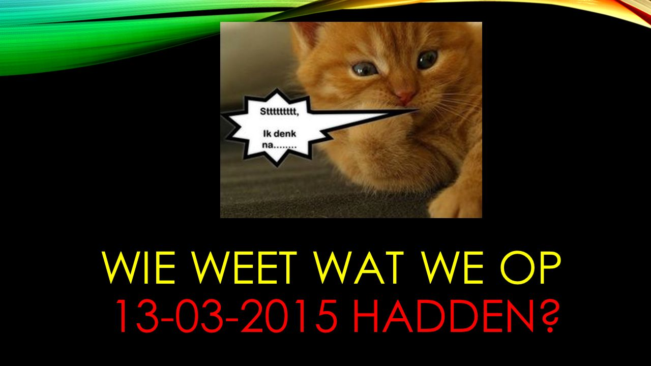WIE WEET WAT WE OP 13-03-2015 HADDEN?