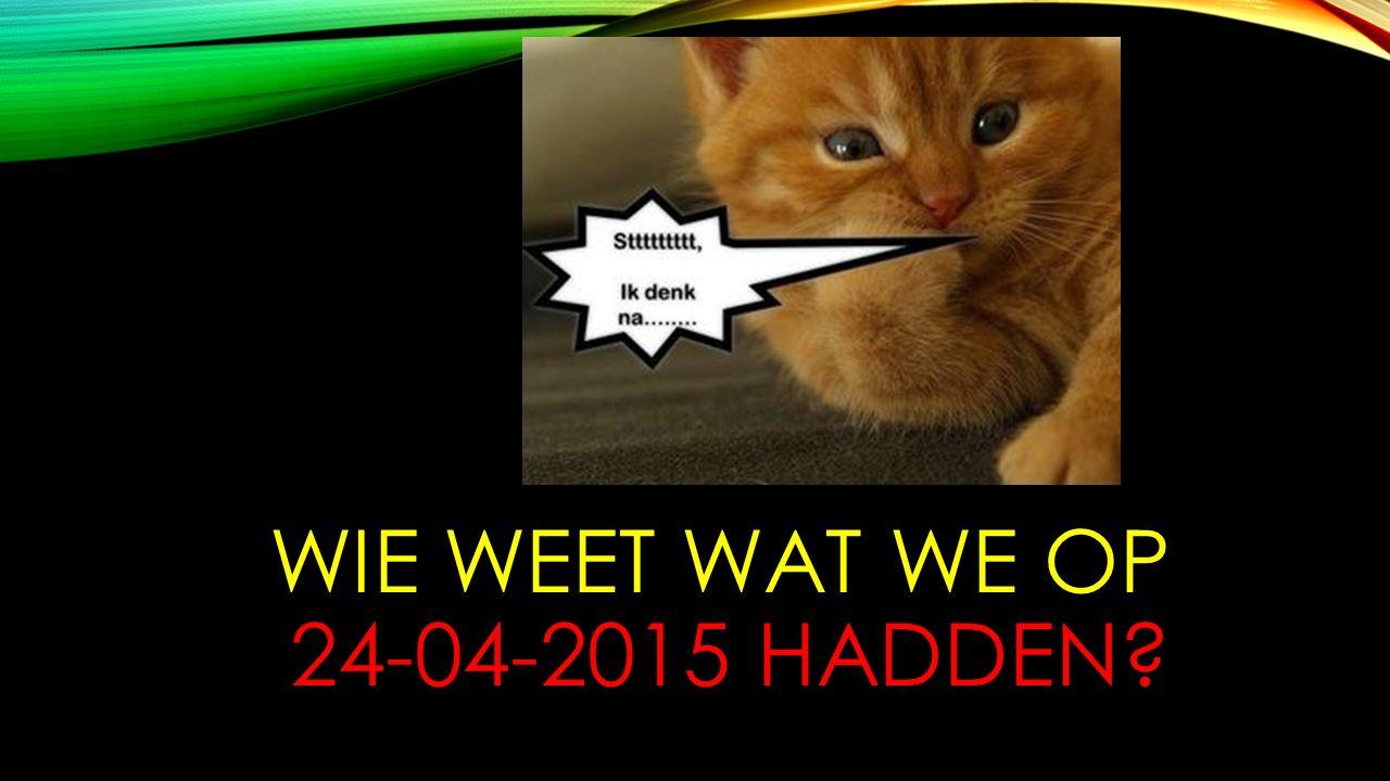 WIE WEET WAT WE OP 24-04-2015 HADDEN?