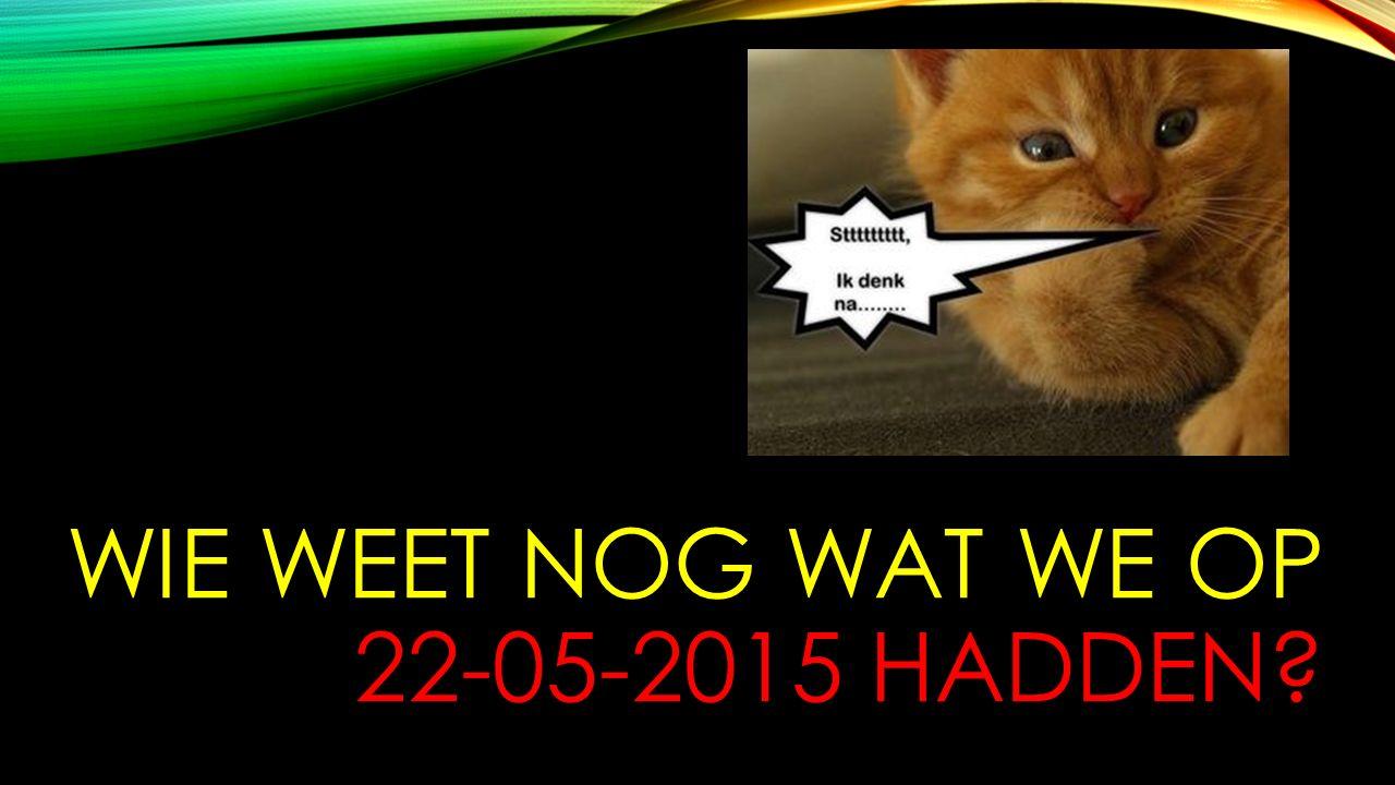 WIE WEET NOG WAT WE OP 22-05-2015 HADDEN?