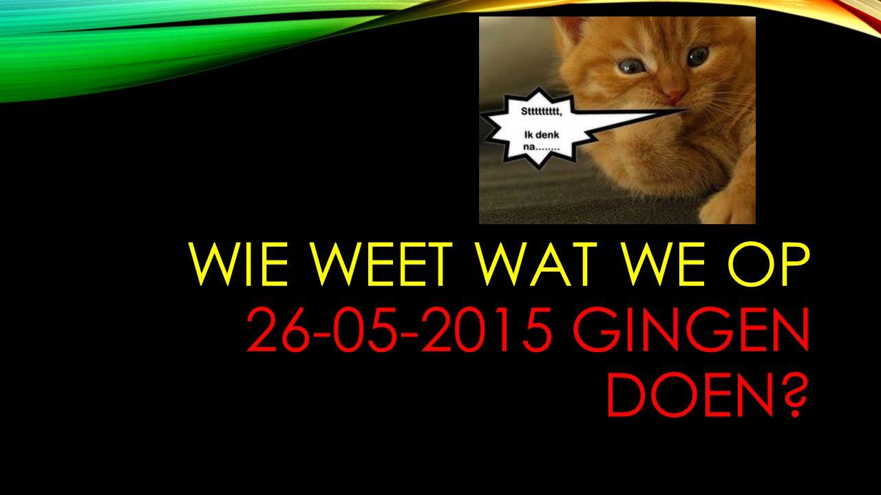 WIE WEET WAT WE OP 26-05-2015 GINGEN DOEN?