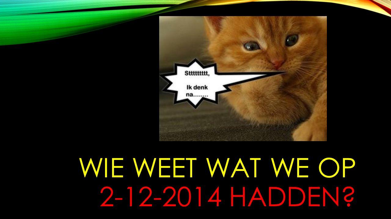 WIE WEET WAT WE OP 2-12-2014 HADDEN?