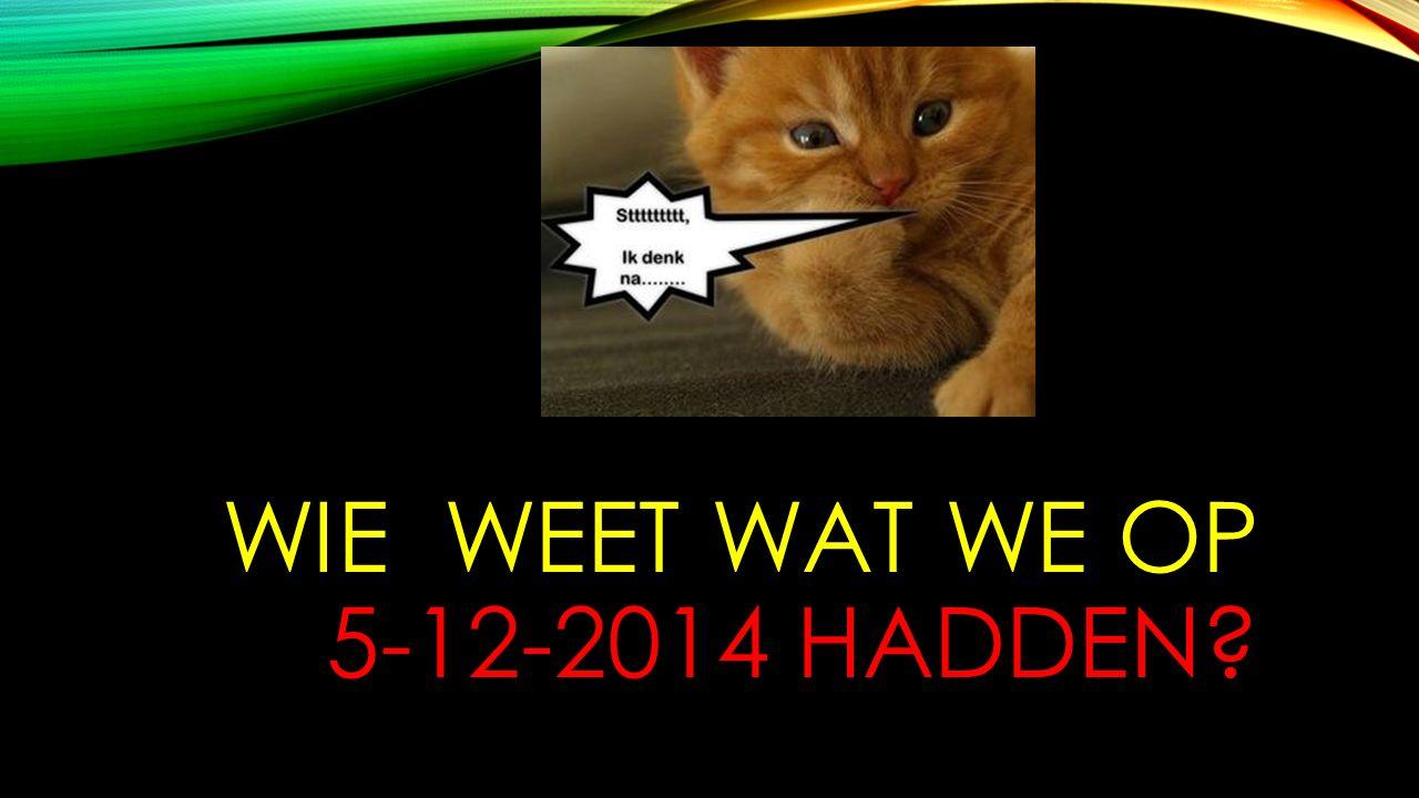 WIE WEET WAT WE OP 5-12-2014 HADDEN?