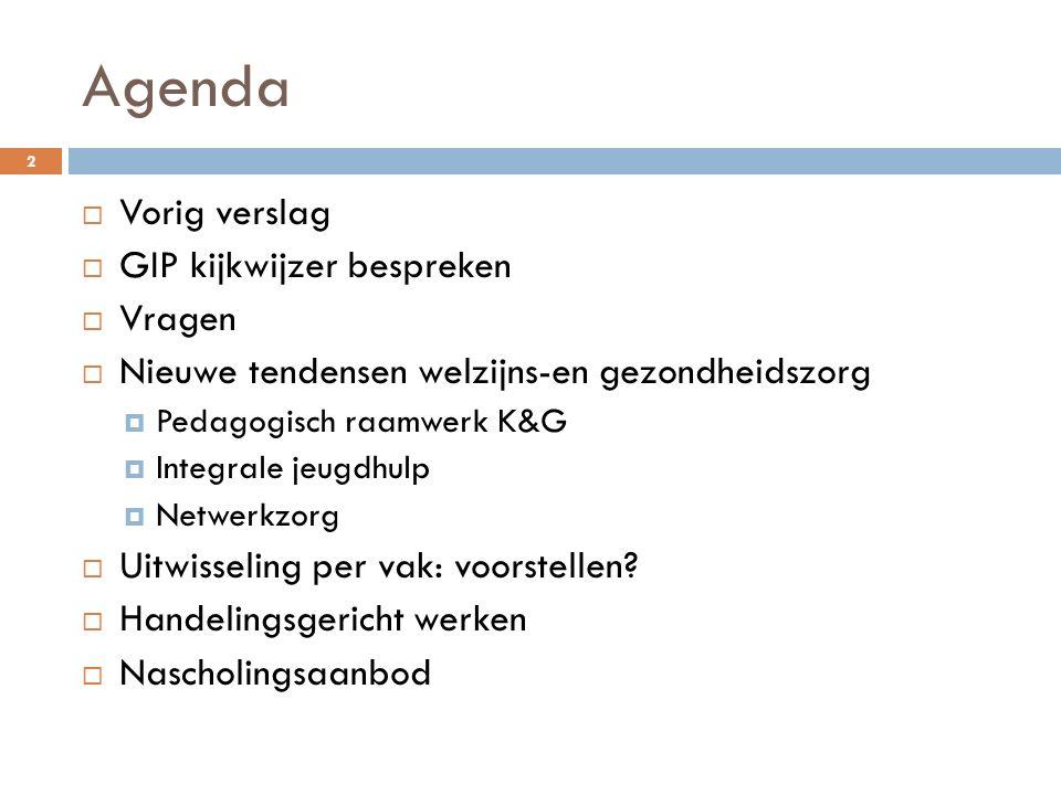 Agenda  Vorig verslag  GIP kijkwijzer bespreken  Vragen  Nieuwe tendensen welzijns-en gezondheidszorg  Pedagogisch raamwerk K&G  Integrale jeugd