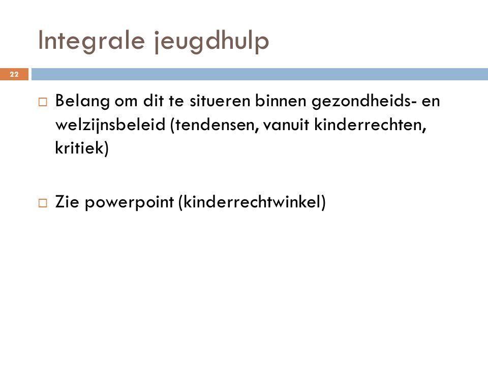 Integrale jeugdhulp  Belang om dit te situeren binnen gezondheids- en welzijnsbeleid (tendensen, vanuit kinderrechten, kritiek)  Zie powerpoint (kin