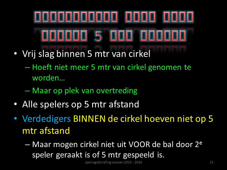 spelregelbriefing seizoen 2015 - 201621 Vrij slag binnen 5 mtr van cirkel – Hoeft niet meer 5 mtr van cirkel genomen te worden… – Maar op plek van ove