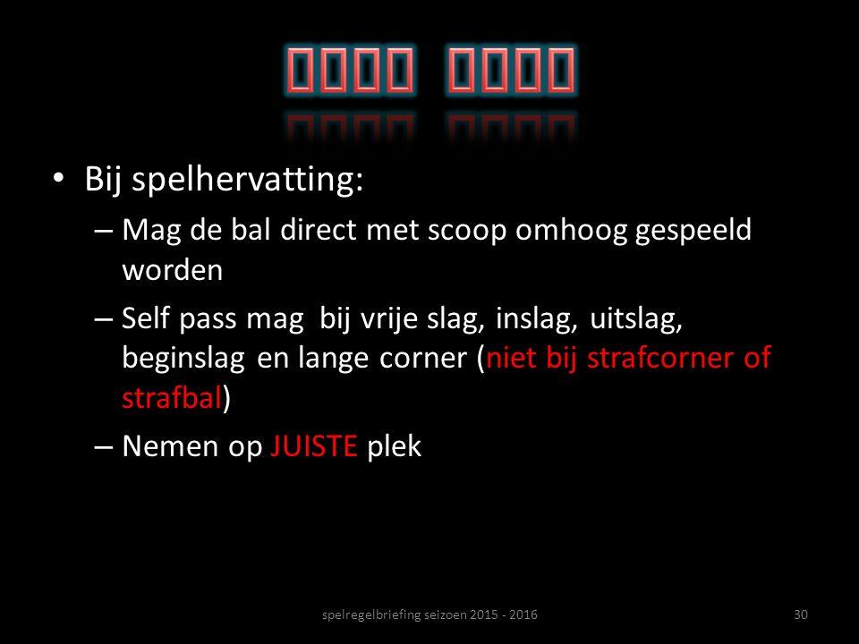 Bij spelhervatting: – Mag de bal direct met scoop omhoog gespeeld worden – Self pass mag bij vrije slag, inslag, uitslag, beginslag en lange corner (n