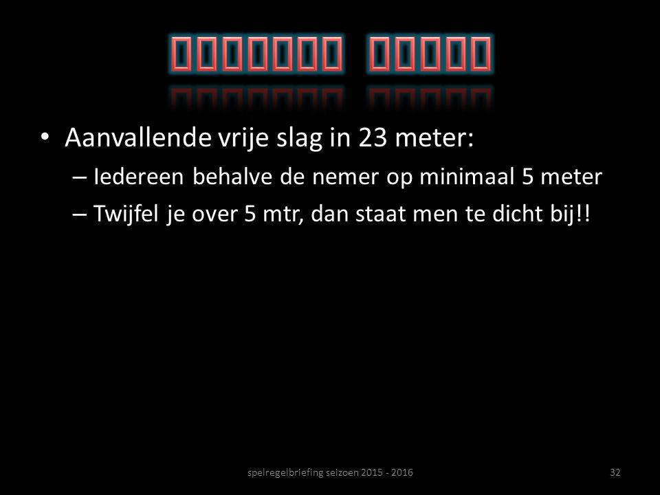 Aanvallende vrije slag in 23 meter: – Iedereen behalve de nemer op minimaal 5 meter – Twijfel je over 5 mtr, dan staat men te dicht bij!! 32spelregelb