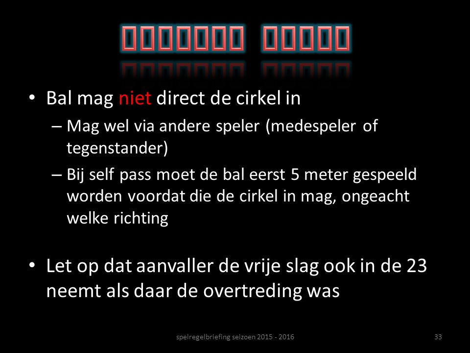 Bal mag niet direct de cirkel in – Mag wel via andere speler (medespeler of tegenstander) – Bij self pass moet de bal eerst 5 meter gespeeld worden vo