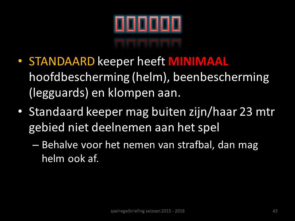 STANDAARD keeper heeft MINIMAAL hoofdbescherming (helm), beenbescherming (legguards) en klompen aan. Standaard keeper mag buiten zijn/haar 23 mtr gebi