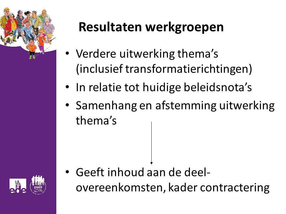 Resultaten werkgroepen Verdere uitwerking thema's (inclusief transformatierichtingen) In relatie tot huidige beleidsnota's Samenhang en afstemming uitwerking thema's Geeft inhoud aan de deel- overeenkomsten, kader contractering