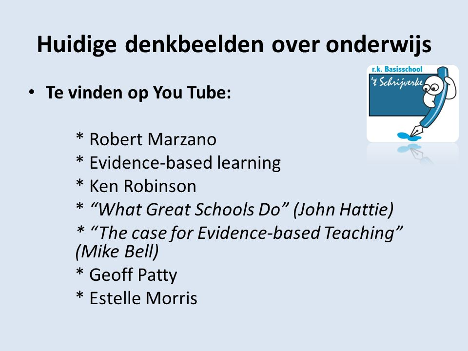Huidige denkbeelden over onderwijs Te vinden op You Tube: * Robert Marzano * Evidence-based learning * Ken Robinson * What Great Schools Do (John Hattie) * The case for Evidence-based Teaching (Mike Bell) * Geoff Patty * Estelle Morris