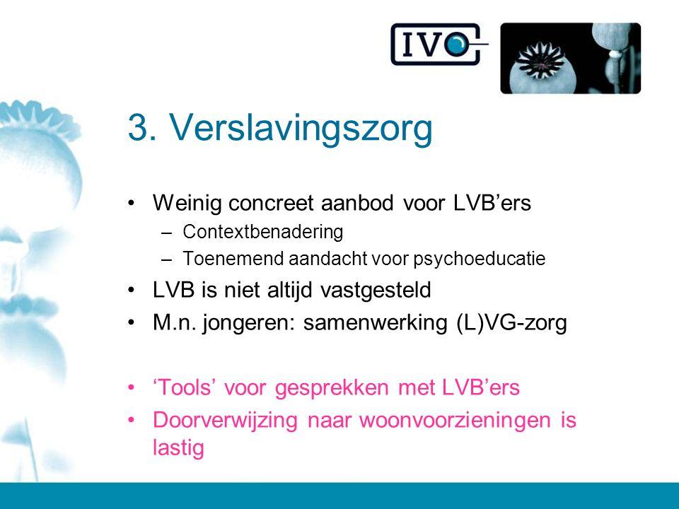 3. Verslavingszorg Weinig concreet aanbod voor LVB'ers –Contextbenadering –Toenemend aandacht voor psychoeducatie LVB is niet altijd vastgesteld M.n.