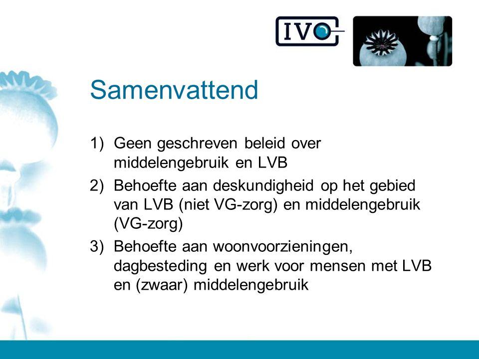 Samenvattend 1)Geen geschreven beleid over middelengebruik en LVB 2)Behoefte aan deskundigheid op het gebied van LVB (niet VG-zorg) en middelengebruik (VG-zorg) 3)Behoefte aan woonvoorzieningen, dagbesteding en werk voor mensen met LVB en (zwaar) middelengebruik