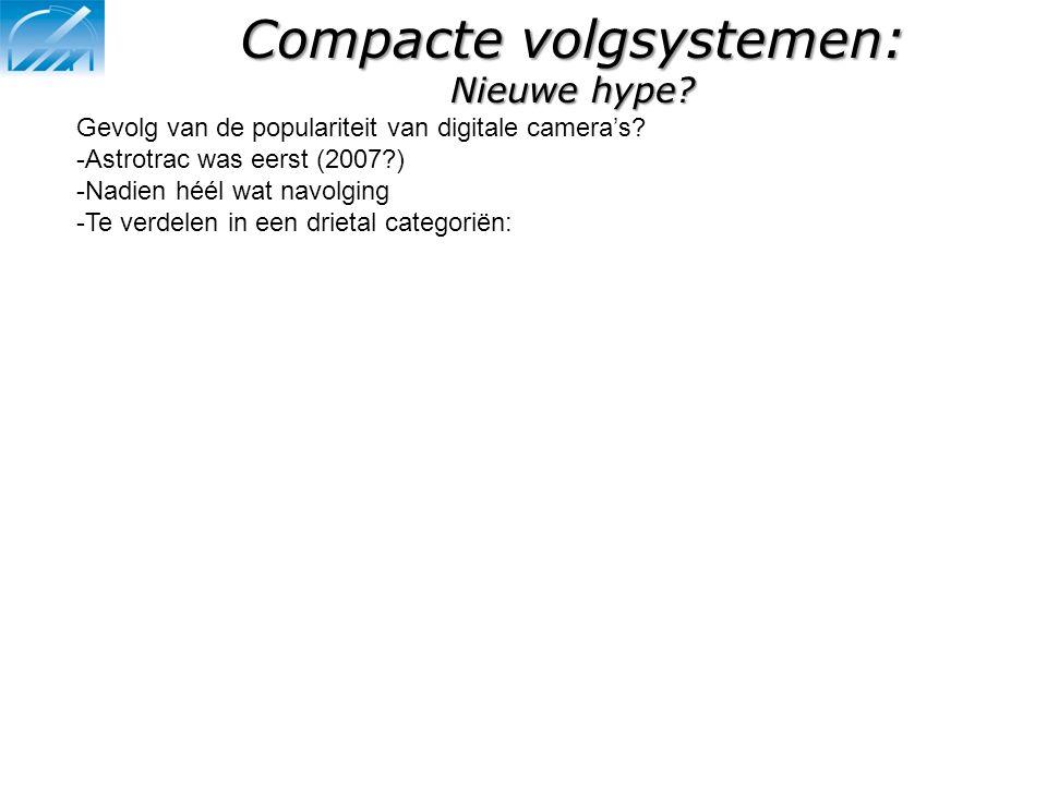 Compacte volgsystemen: Nieuwe hype? Gevolg van de populariteit van digitale camera's? -Astrotrac was eerst (2007?) -Nadien héél wat navolging -Te verd