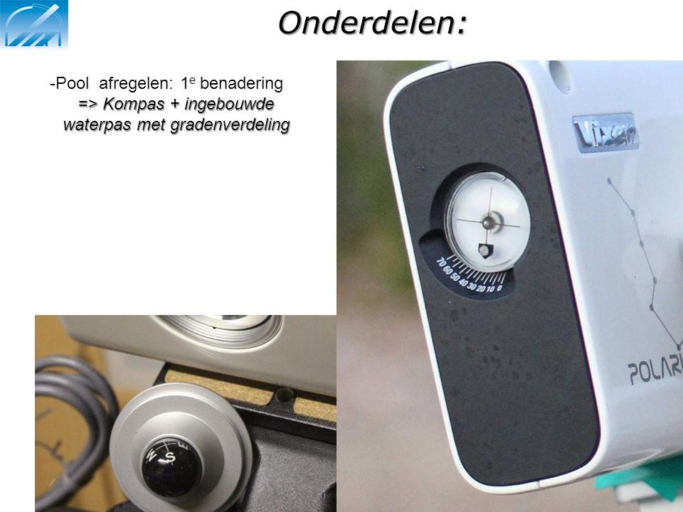 Onderdelen: -Pool afregelen: 1 e benadering => Kompas + ingebouwde waterpas met gradenverdeling
