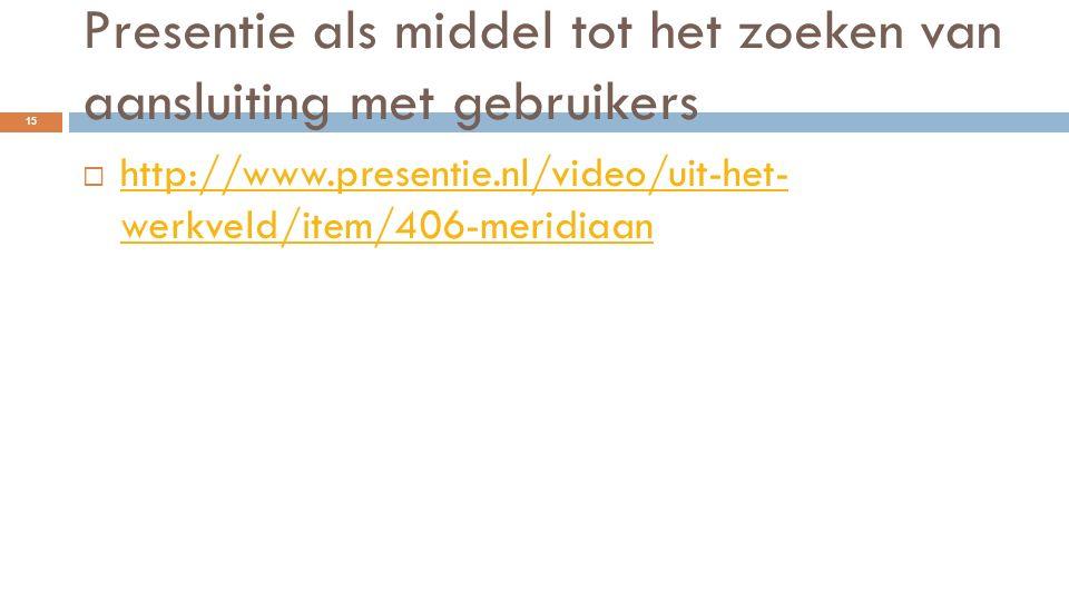 Presentie als middel tot het zoeken van aansluiting met gebruikers  http://www.presentie.nl/video/uit-het- werkveld/item/406-meridiaan http://www.pre