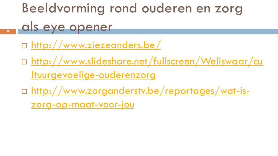 Beeldvorming rond ouderen en zorg als eye opener  http://www.ziezeanders.be/ http://www.ziezeanders.be/  http://www.slideshare.net/fullscreen/Welisw