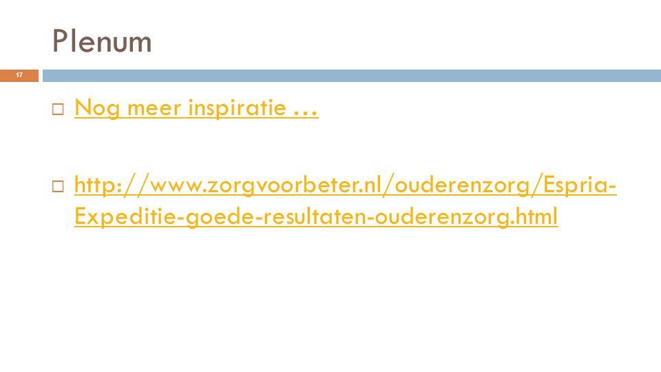 Plenum 17  Nog meer inspiratie … Nog meer inspiratie …  http://www.zorgvoorbeter.nl/ouderenzorg/Espria- Expeditie-goede-resultaten-ouderenzorg.html
