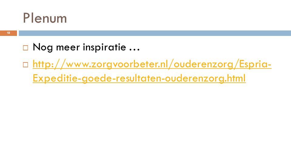 Plenum 18  Nog meer inspiratie …  http://www.zorgvoorbeter.nl/ouderenzorg/Espria- Expeditie-goede-resultaten-ouderenzorg.html http://www.zorgvoorbet
